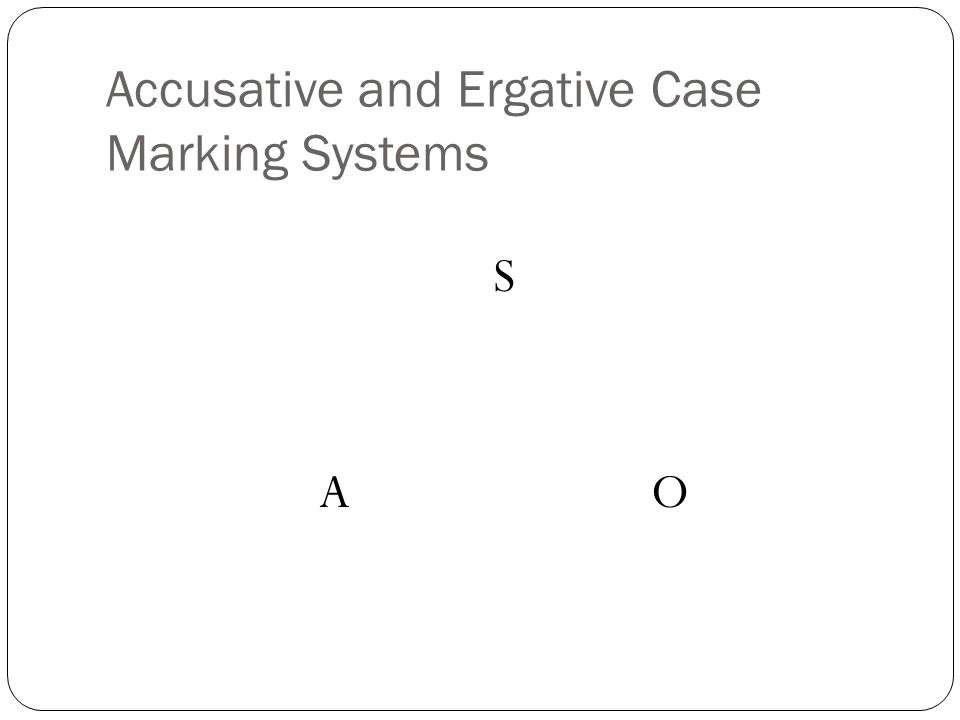 Accusative and Ergative Case Marking Systems S A O