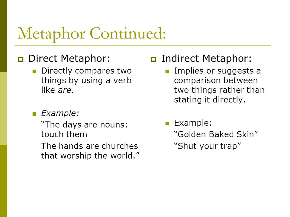 """Metaphor Continued:  Direct Metaphor: Directly compares two things by using a verb like are. Example: """"The days are nouns: touch them The hands are c"""