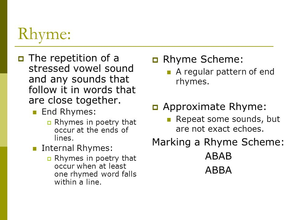 Rhyme:  The repetition of a stressed vowel sound and any sounds that follow it in words that are close together. End Rhymes:  Rhymes in poetry that