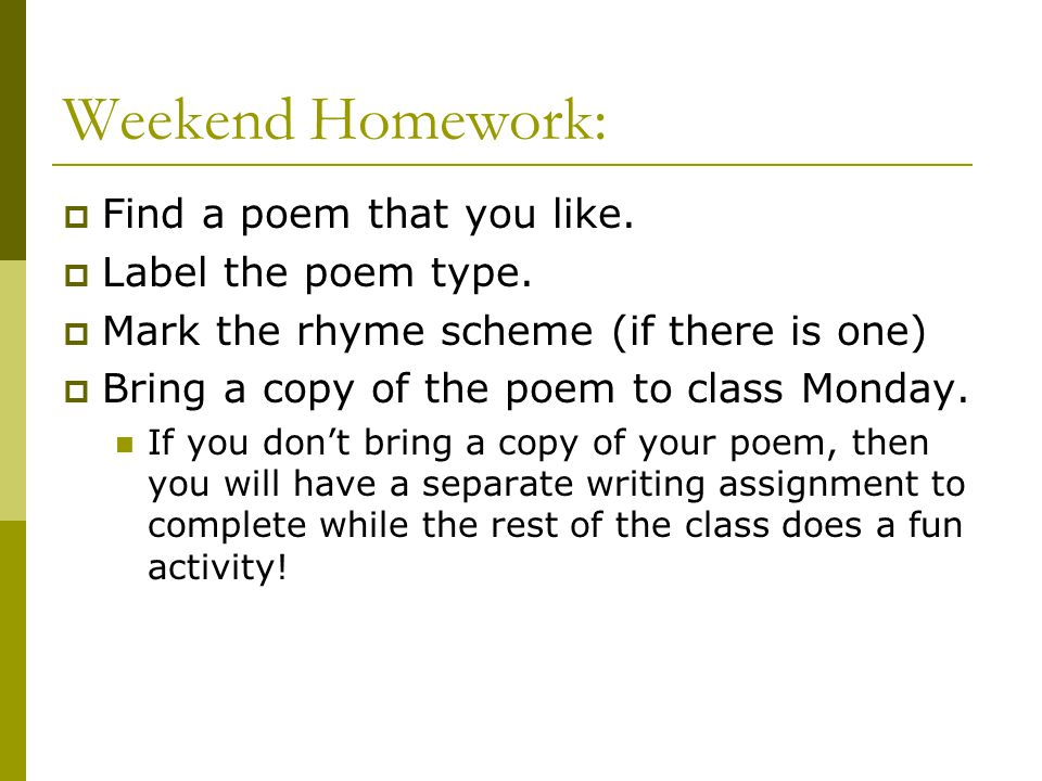 Weekend Homework:  Find a poem that you like.  Label the poem type.  Mark the rhyme scheme (if there is one)  Bring a copy of the poem to class Mo