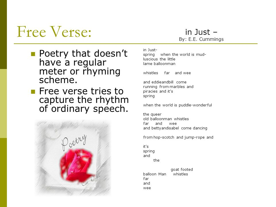 Free Verse: Poetry that doesn't have a regular meter or rhyming scheme. Free verse tries to capture the rhythm of ordinary speech. in Just – By: E.E.