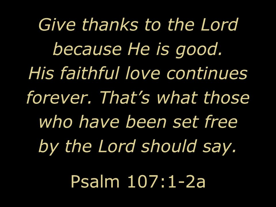 Give thanks to the Lord because He is good. His faithful love continues forever. That's what those who have been set free by the Lord should say. Psal