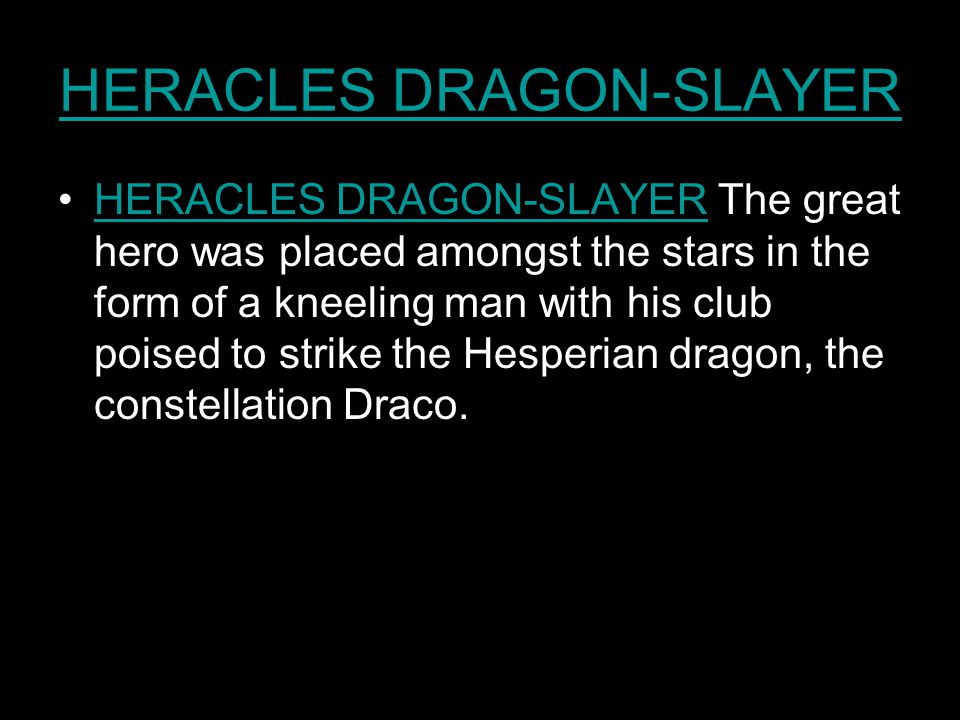 HERACLES DRAGON-SLAYER HERACLES DRAGON-SLAYER The great hero was placed amongst the stars in the form of a kneeling man with his club poised to strike the Hesperian dragon, the constellation Draco.HERACLES DRAGON-SLAYER
