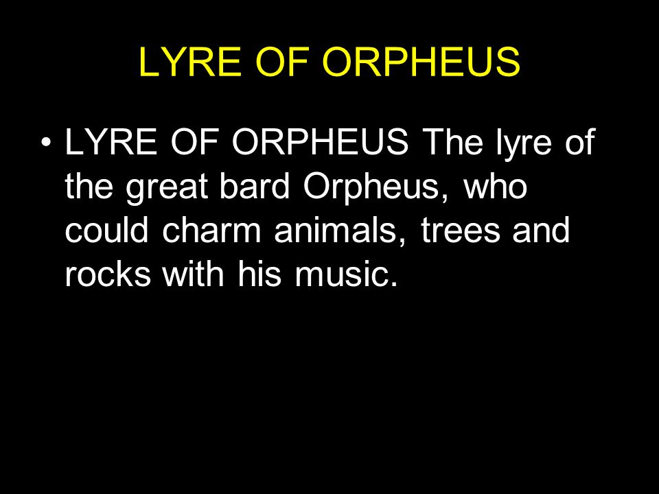 LYRE OF ORPHEUS LYRE OF ORPHEUS The lyre of the great bard Orpheus, who could charm animals, trees and rocks with his music.