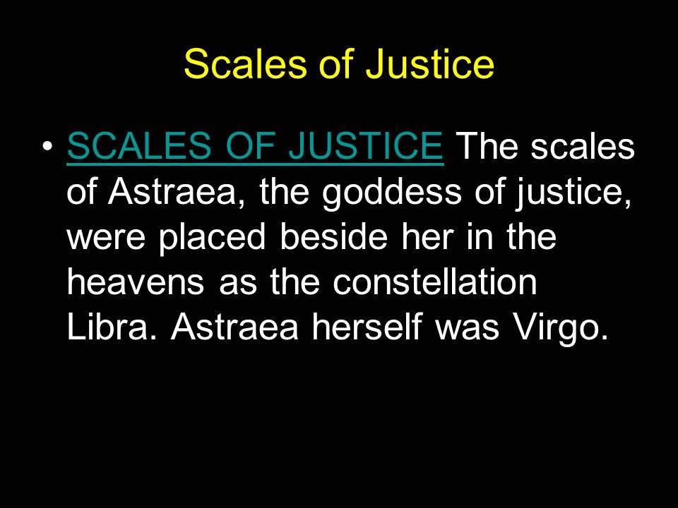 Scales of Justice SCALES OF JUSTICE The scales of Astraea, the goddess of justice, were placed beside her in the heavens as the constellation Libra.