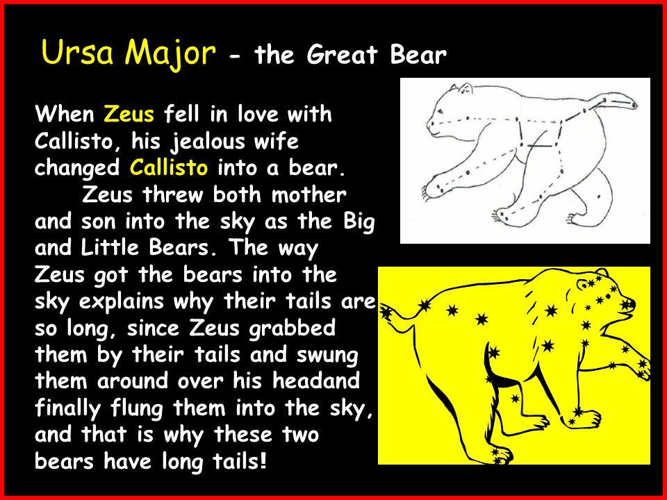 Ursa Major - the Great Bear When Zeus fell in love with Callisto, his jealous wife changed Callisto into a bear.