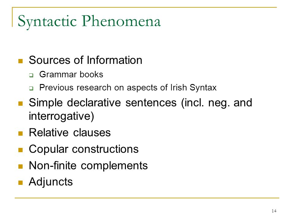14 Syntactic Phenomena Sources of Information  Grammar books  Previous research on aspects of Irish Syntax Simple declarative sentences (incl.