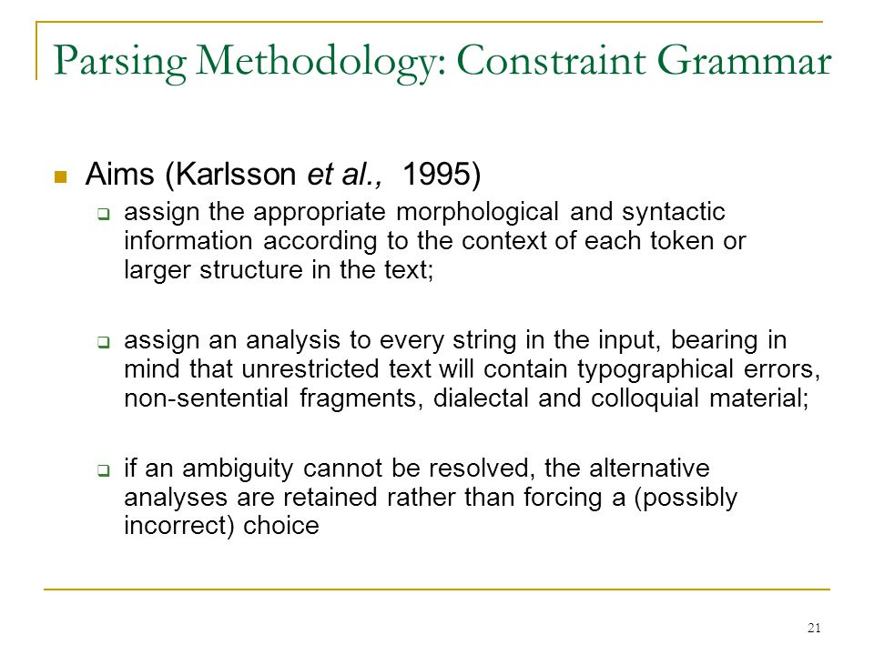 21 Parsing Methodology: Constraint Grammar Aims (Karlsson et al., 1995)  assign the appropriate morphological and syntactic information according to the context of each token or larger structure in the text;  assign an analysis to every string in the input, bearing in mind that unrestricted text will contain typographical errors, non-sentential fragments, dialectal and colloquial material;  if an ambiguity cannot be resolved, the alternative analyses are retained rather than forcing a (possibly incorrect) choice