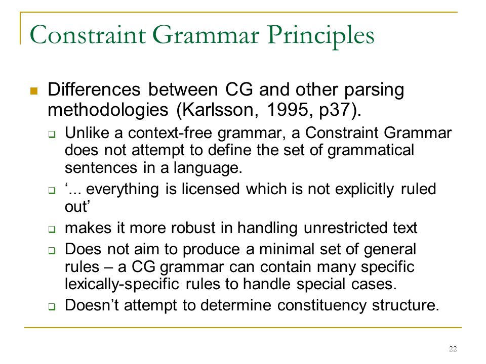 22 Constraint Grammar Principles Differences between CG and other parsing methodologies (Karlsson, 1995, p37).