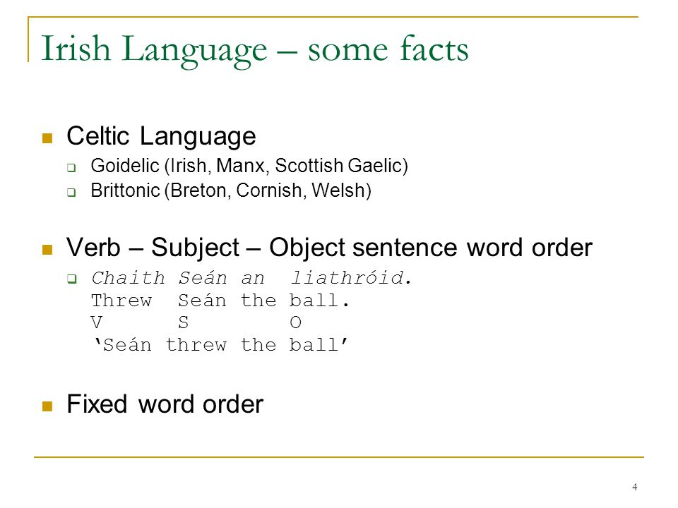 4 Irish Language – some facts Celtic Language  Goidelic (Irish, Manx, Scottish Gaelic)  Brittonic (Breton, Cornish, Welsh) Verb – Subject – Object sentence word order  Chaith Seán an liathróid.