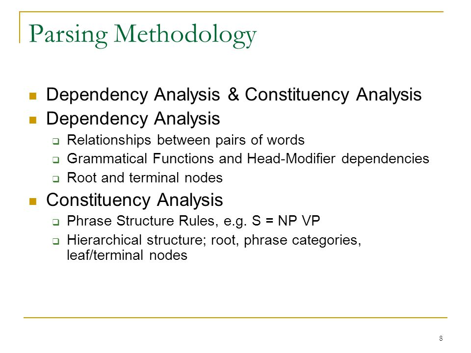 8 Parsing Methodology Dependency Analysis & Constituency Analysis Dependency Analysis  Relationships between pairs of words  Grammatical Functions and Head-Modifier dependencies  Root and terminal nodes Constituency Analysis  Phrase Structure Rules, e.g.