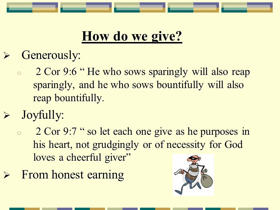 "How do we give?  Generously: o 2 Cor 9:6 "" He who sows sparingly will also reap sparingly, and he who sows bountifully will also reap bountifully. "
