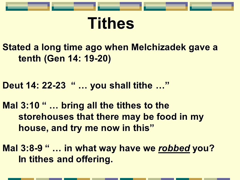 "Stated a long time ago when Melchizadek gave a tenth (Gen 14: 19-20) Deut 14: 22-23 "" … you shall tithe …"" Mal 3:10 "" … bring all the tithes to the st"