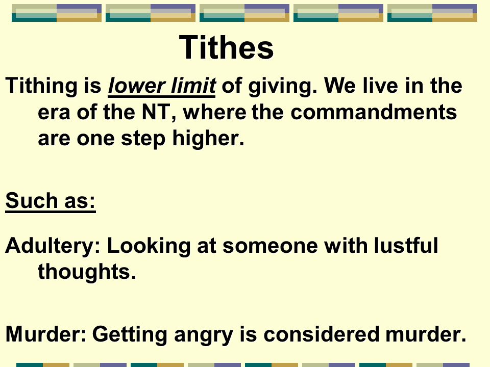 Tithing is lower limit of giving. We live in the era of the NT, where the commandments are one step higher. Such as: Adultery: Looking at someone with