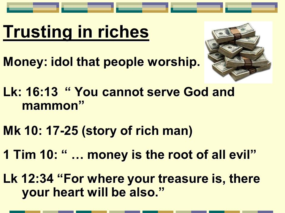 "Trusting in riches Money: idol that people worship. Lk: 16:13 "" You cannot serve God and mammon"" Mk 10: 17-25 (story of rich man) 1 Tim 10: "" … money"