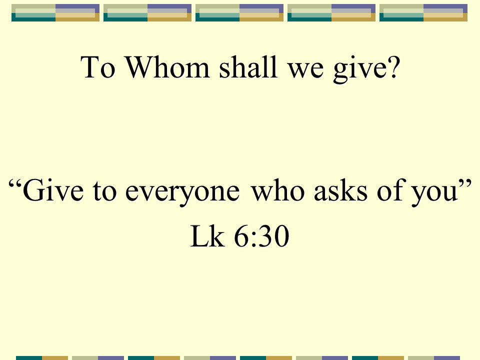 "To Whom shall we give? ""Give to everyone who asks of you"" Lk 6:30"