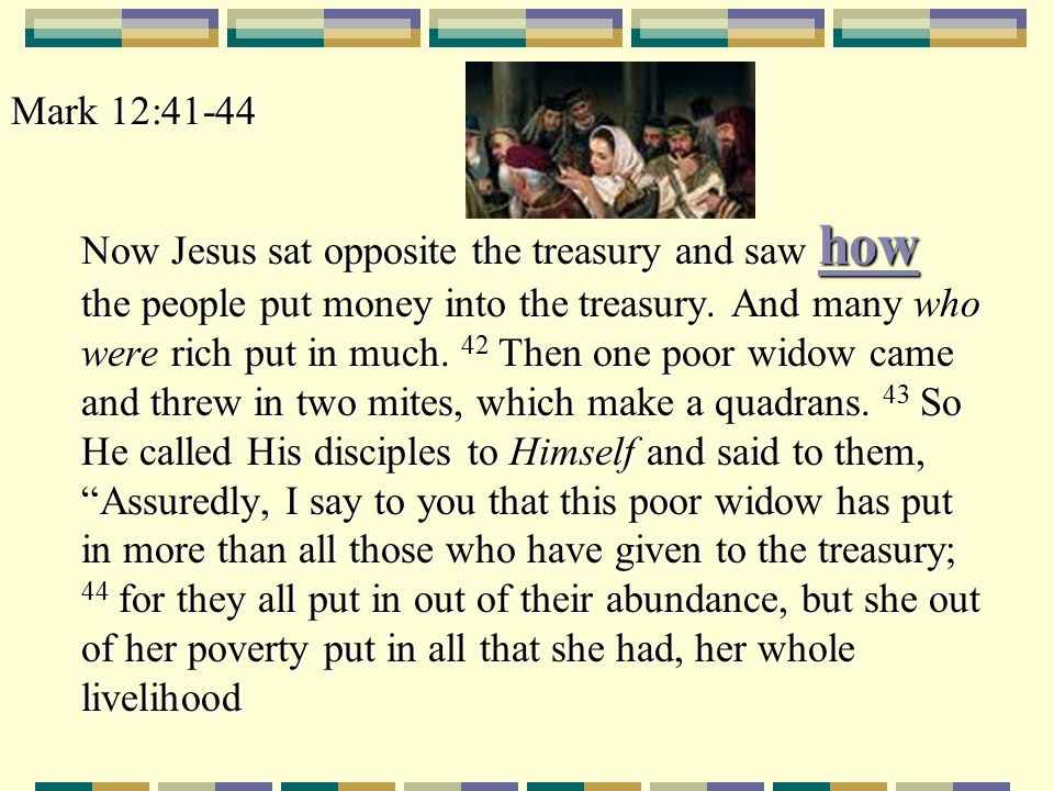Mark 12:41-44 Now Jesus sat opposite the treasury and saw how the people put money into the treasury. And many who were rich put in much. 42 Then one