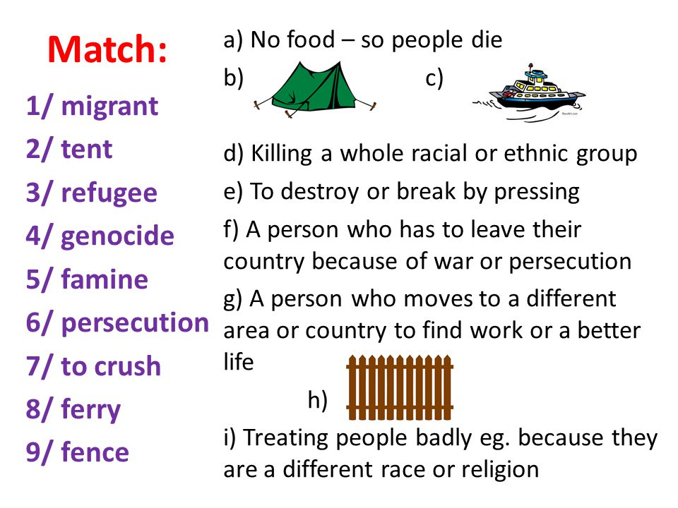 Match: 1/ migrant 2/ tent 3/ refugee 4/ genocide 5/ famine 6/ persecution 7/ to crush 8/ ferry 9/ fence a) No food – so people die b) c) d) Killing a whole racial or ethnic group e) To destroy or break by pressing f) A person who has to leave their country because of war or persecution g) A person who moves to a different area or country to find work or a better life h) i) Treating people badly eg.
