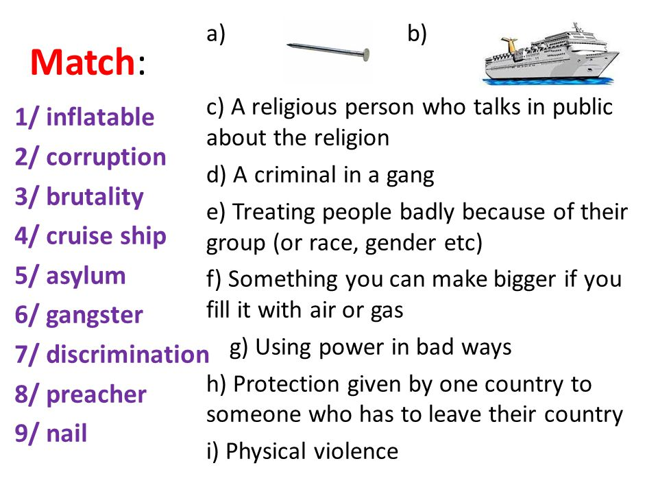 Match: 1/ inflatable 2/ corruption 3/ brutality 4/ cruise ship 5/ asylum 6/ gangster 7/ discrimination 8/ preacher 9/ nail a) b) c) A religious person