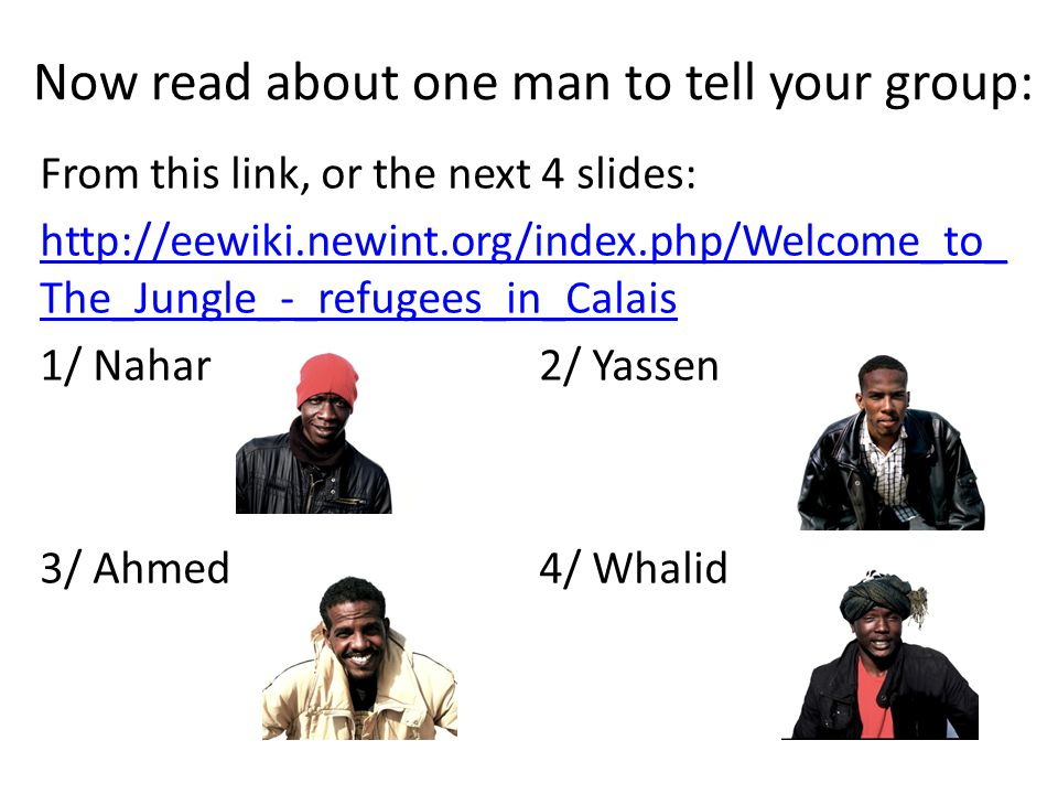 Now read about one man to tell your group: From this link, or the next 4 slides: http://eewiki.newint.org/index.php/Welcome_to_ The_Jungle_-_refugees_