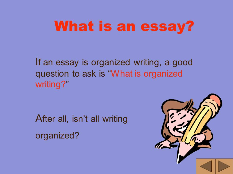 What is an essay? A nswer: O rganized W riting