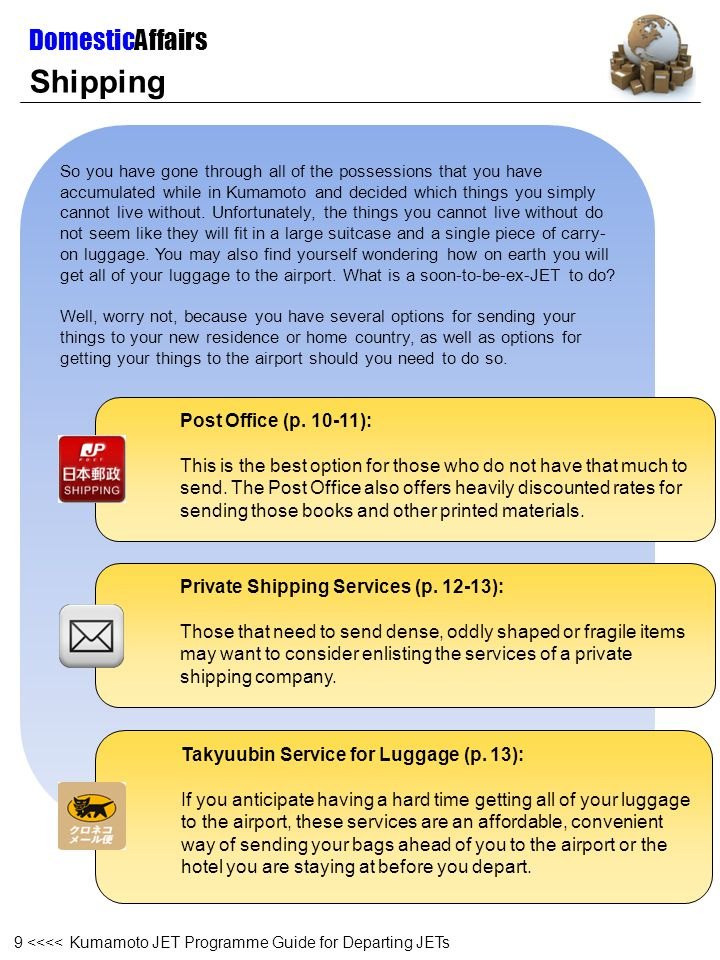 Shipping – Japan Postal Service (1) It is best to leave your parcels unsealed when bringing them to the post office, as the postal service staff will often inspect the contents of international mail.