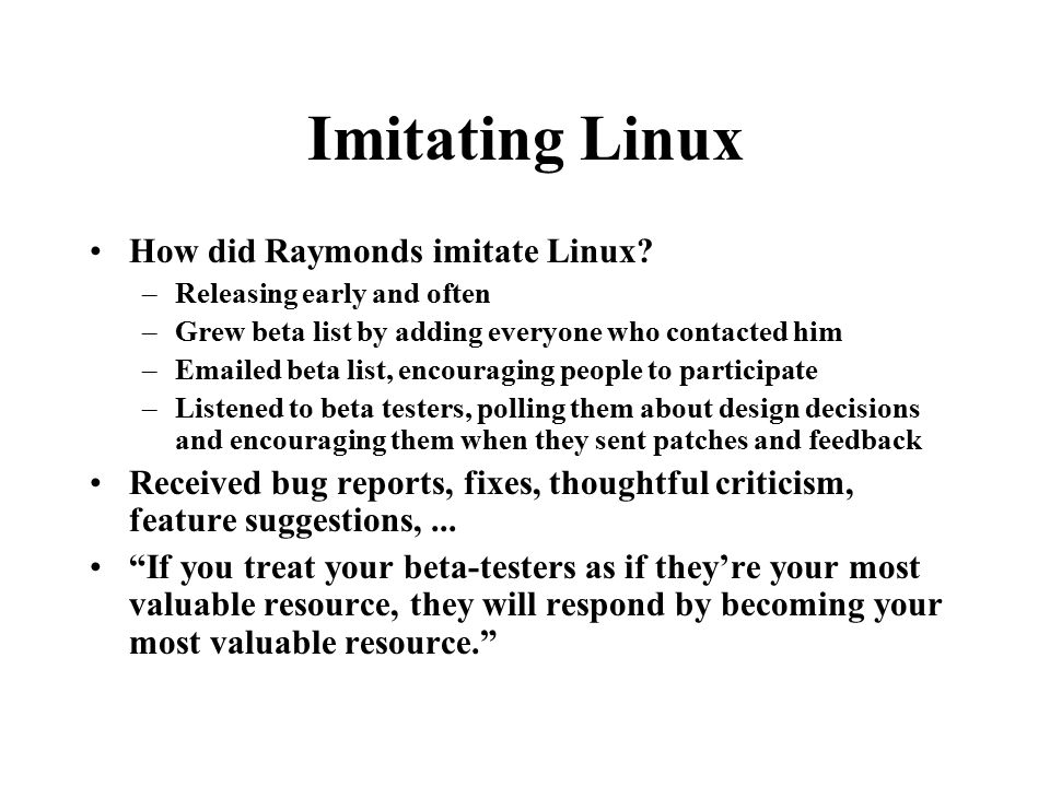 Imitating Linux How did Raymonds imitate Linux? –Releasing early and often –Grew beta list by adding everyone who contacted him –Emailed beta list, en