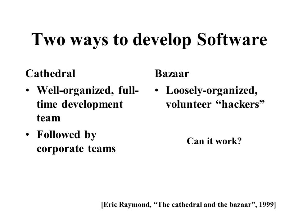 Two ways to develop Software Cathedral Well-organized, full- time development team Followed by corporate teams Bazaar Loosely-organized, volunteer hackers [Eric Raymond, The cathedral and the bazaar , 1999] Can it work