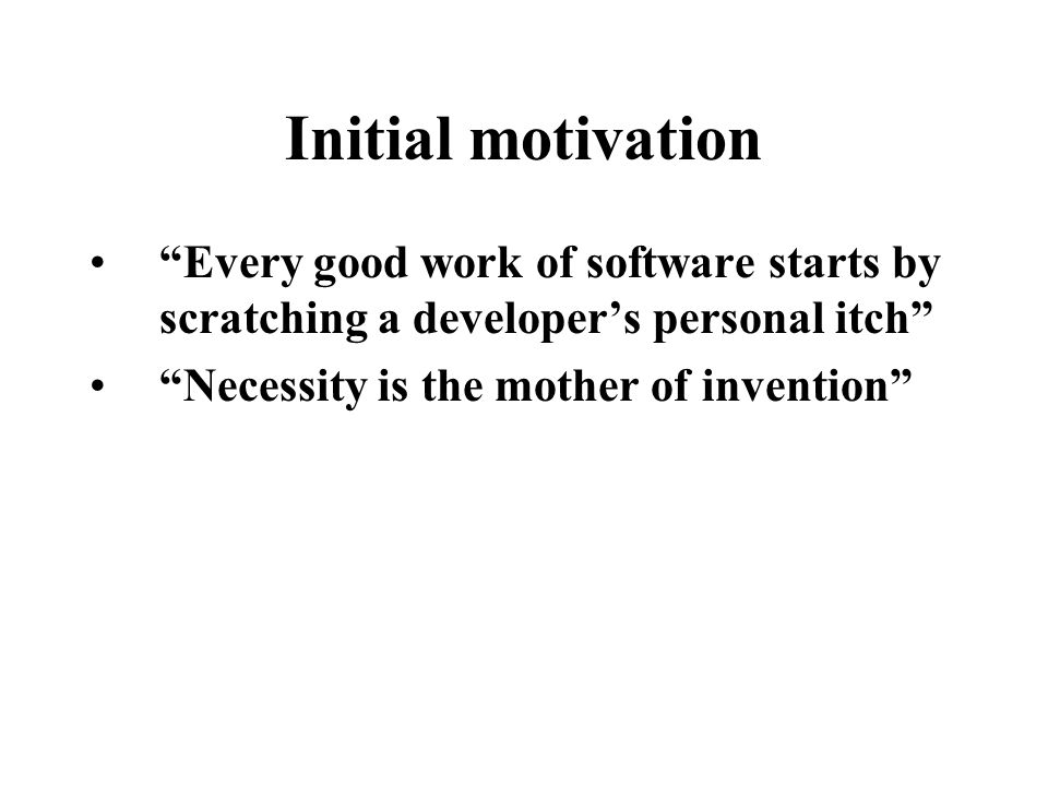 """Initial motivation """"Every good work of software starts by scratching a developer's personal itch"""" """"Necessity is the mother of invention"""""""