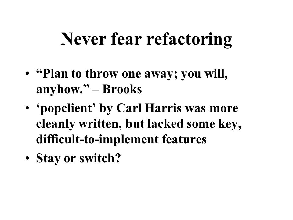 """Never fear refactoring """"Plan to throw one away; you will, anyhow."""" – Brooks 'popclient' by Carl Harris was more cleanly written, but lacked some key,"""