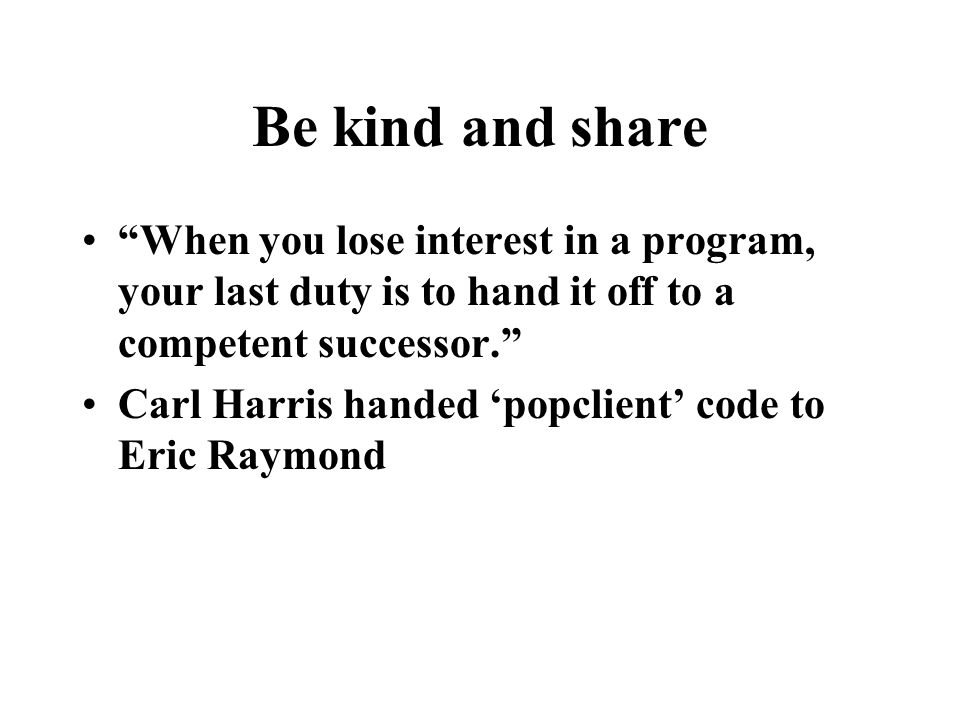 Be kind and share When you lose interest in a program, your last duty is to hand it off to a competent successor. Carl Harris handed 'popclient' code to Eric Raymond