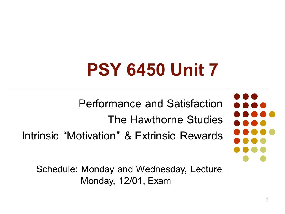 "1 PSY 6450 Unit 7 Performance and Satisfaction The Hawthorne Studies Intrinsic ""Motivation"" & Extrinsic Rewards Schedule: Monday and Wednesday, Lectur"