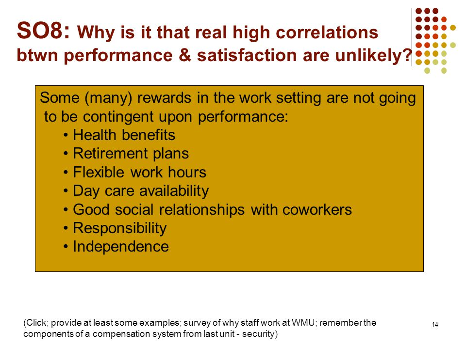 14 SO8: Why is it that real high correlations btwn performance & satisfaction are unlikely? Some (many) rewards in the work setting are not going to b
