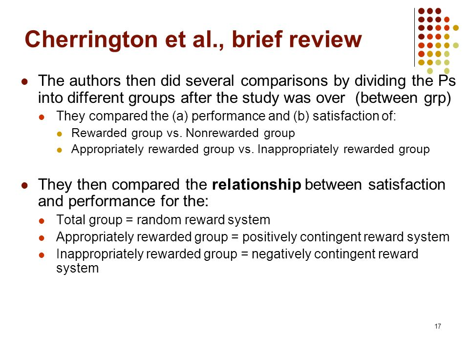 17 Cherrington et al., brief review The authors then did several comparisons by dividing the Ps into different groups after the study was over (between grp) They compared the (a) performance and (b) satisfaction of: Rewarded group vs.