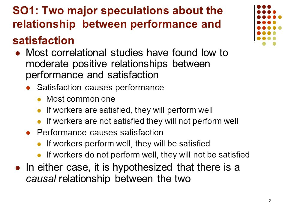 2 SO1: Two major speculations about the relationship between performance and satisfaction Most correlational studies have found low to moderate positi