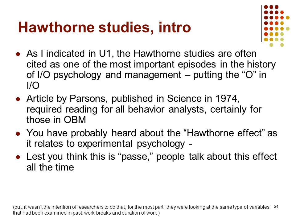 24 Hawthorne studies, intro As I indicated in U1, the Hawthorne studies are often cited as one of the most important episodes in the history of I/O ps