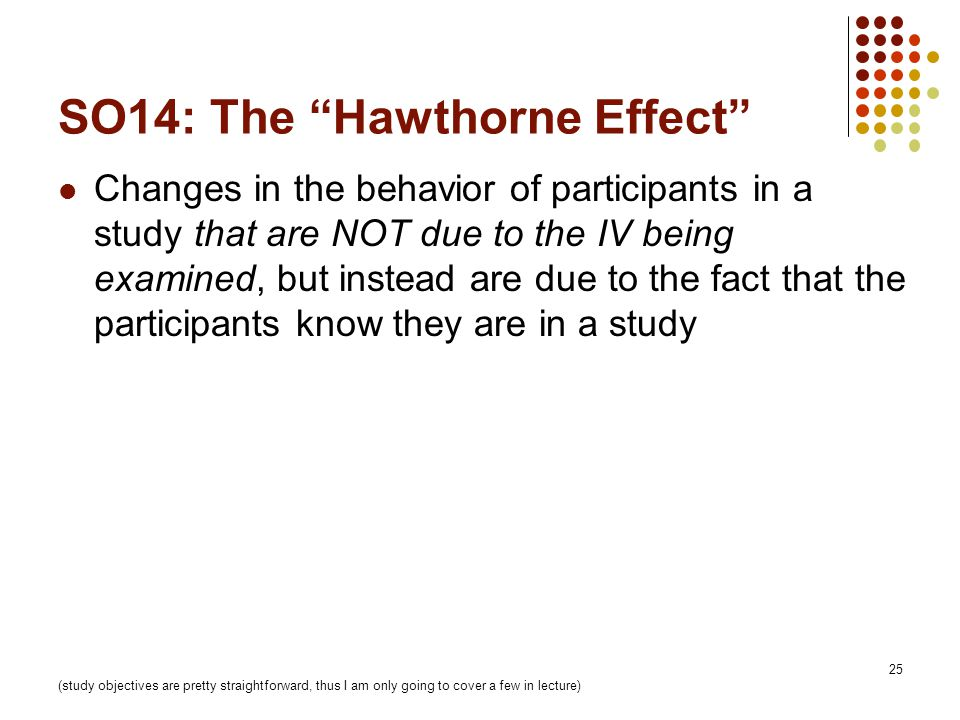 25 SO14: The Hawthorne Effect Changes in the behavior of participants in a study that are NOT due to the IV being examined, but instead are due to the fact that the participants know they are in a study (study objectives are pretty straightforward, thus I am only going to cover a few in lecture)