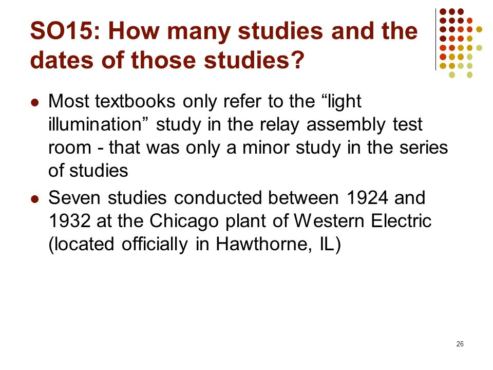 "26 SO15: How many studies and the dates of those studies? Most textbooks only refer to the ""light illumination"" study in the relay assembly test room"
