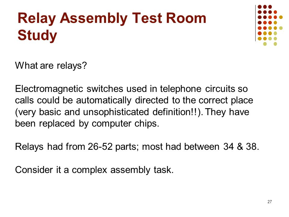 Relay Assembly Test Room Study 27 What are relays? Electromagnetic switches used in telephone circuits so calls could be automatically directed to the