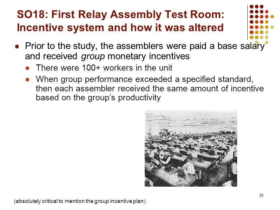 28 SO18: First Relay Assembly Test Room: Incentive system and how it was altered Prior to the study, the assemblers were paid a base salary and receiv