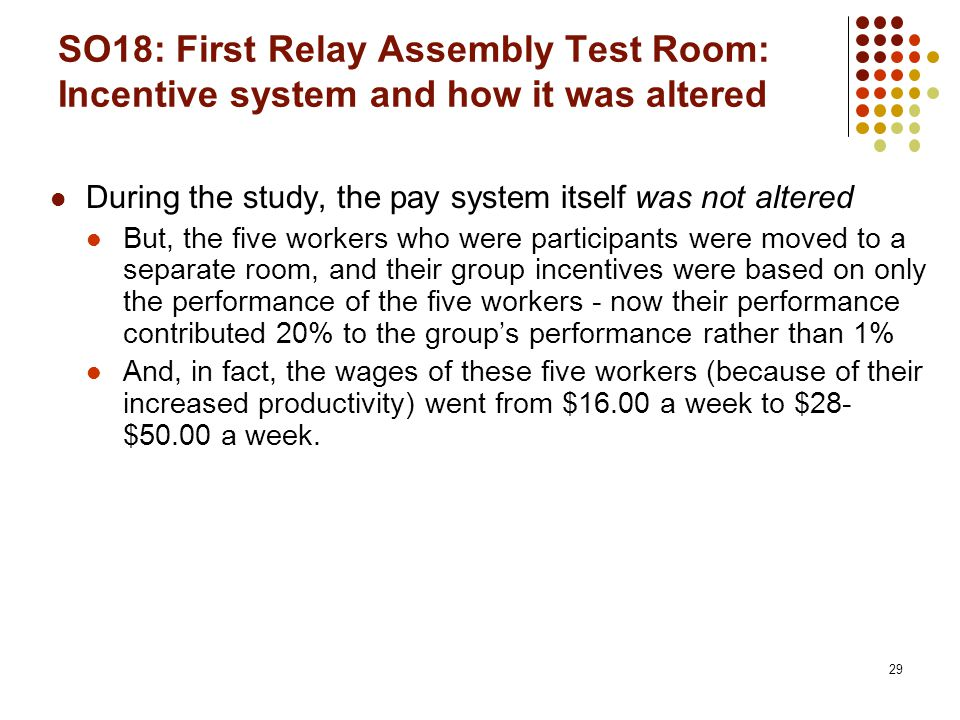 29 SO18: First Relay Assembly Test Room: Incentive system and how it was altered During the study, the pay system itself was not altered But, the five workers who were participants were moved to a separate room, and their group incentives were based on only the performance of the five workers - now their performance contributed 20% to the group's performance rather than 1% And, in fact, the wages of these five workers (because of their increased productivity) went from $16.00 a week to $28- $50.00 a week.