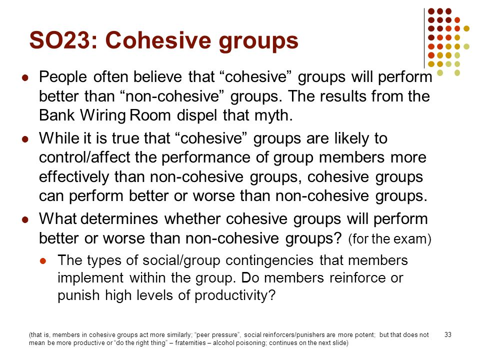 "33 SO23: Cohesive groups People often believe that ""cohesive"" groups will perform better than ""non-cohesive"" groups. The results from the Bank Wiring"