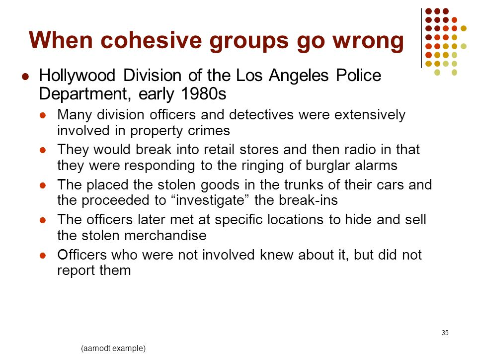 35 When cohesive groups go wrong Hollywood Division of the Los Angeles Police Department, early 1980s Many division officers and detectives were extensively involved in property crimes They would break into retail stores and then radio in that they were responding to the ringing of burglar alarms The placed the stolen goods in the trunks of their cars and the proceeded to investigate the break-ins The officers later met at specific locations to hide and sell the stolen merchandise Officers who were not involved knew about it, but did not report them (aamodt example)