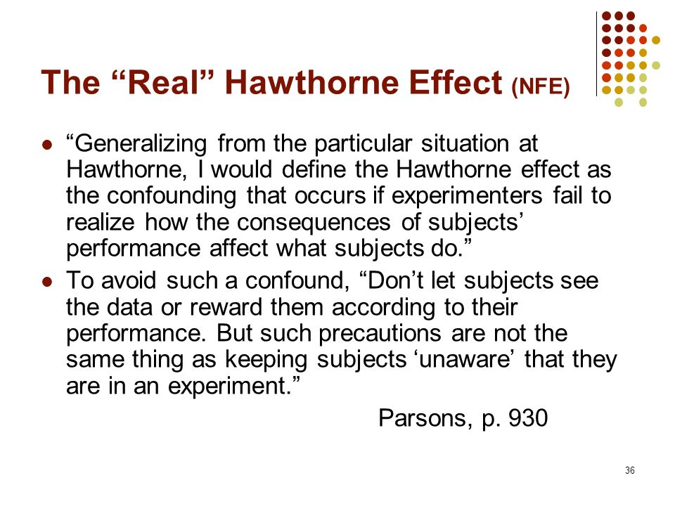 36 The Real Hawthorne Effect (NFE) Generalizing from the particular situation at Hawthorne, I would define the Hawthorne effect as the confounding that occurs if experimenters fail to realize how the consequences of subjects' performance affect what subjects do. To avoid such a confound, Don't let subjects see the data or reward them according to their performance.
