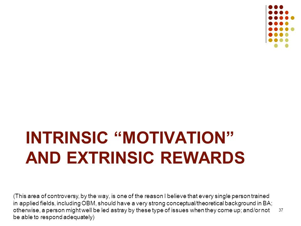 INTRINSIC MOTIVATION AND EXTRINSIC REWARDS 37 (This area of controversy, by the way, is one of the reason I believe that every single person trained in applied fields, including OBM, should have a very strong conceptual/theoretical background in BA; otherwise, a person might well be led astray by these type of issues when they come up; and/or not be able to respond adequately)