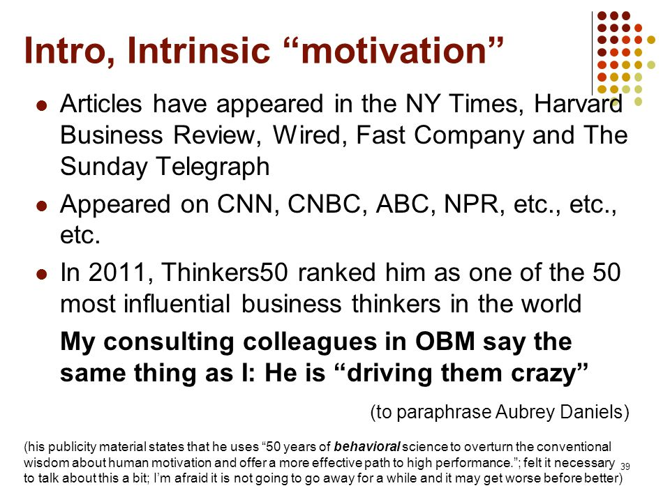 Intro, Intrinsic motivation Articles have appeared in the NY Times, Harvard Business Review, Wired, Fast Company and The Sunday Telegraph Appeared on CNN, CNBC, ABC, NPR, etc., etc., etc.