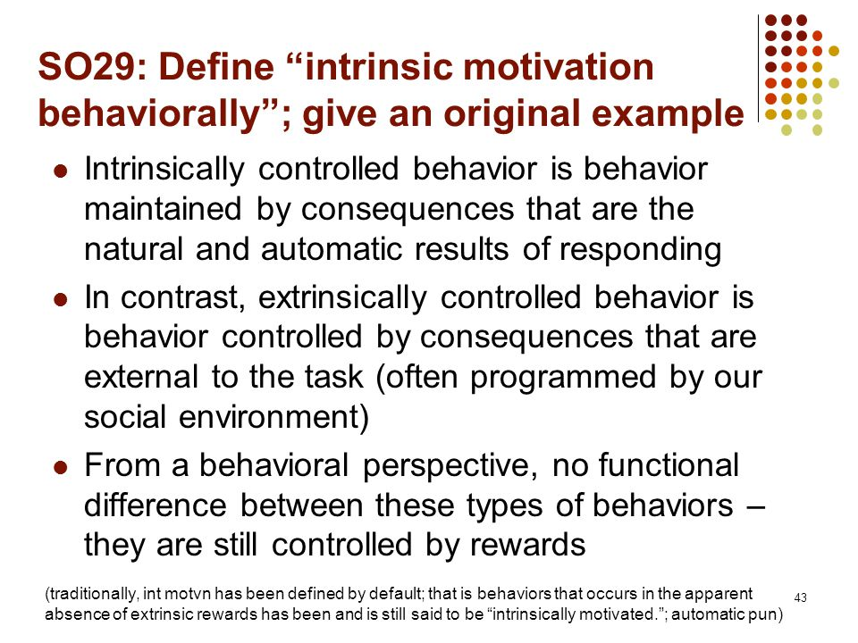 SO29: Define intrinsic motivation behaviorally ; give an original example Intrinsically controlled behavior is behavior maintained by consequences that are the natural and automatic results of responding In contrast, extrinsically controlled behavior is behavior controlled by consequences that are external to the task (often programmed by our social environment) From a behavioral perspective, no functional difference between these types of behaviors – they are still controlled by rewards 43 (traditionally, int motvn has been defined by default; that is behaviors that occurs in the apparent absence of extrinsic rewards has been and is still said to be intrinsically motivated. ; automatic pun)