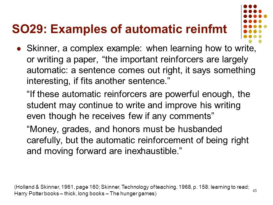 "SO29: Examples of automatic reinfmt Skinner, a complex example: when learning how to write, or writing a paper, ""the important reinforcers are largely"