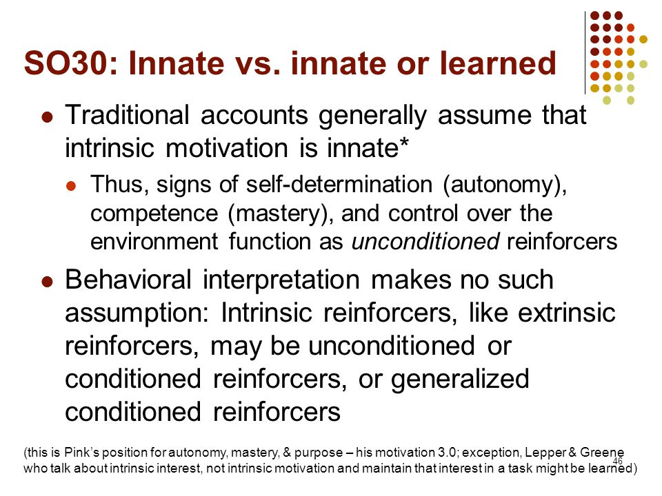 SO30: Innate vs. innate or learned Traditional accounts generally assume that intrinsic motivation is innate* Thus, signs of self-determination (auton