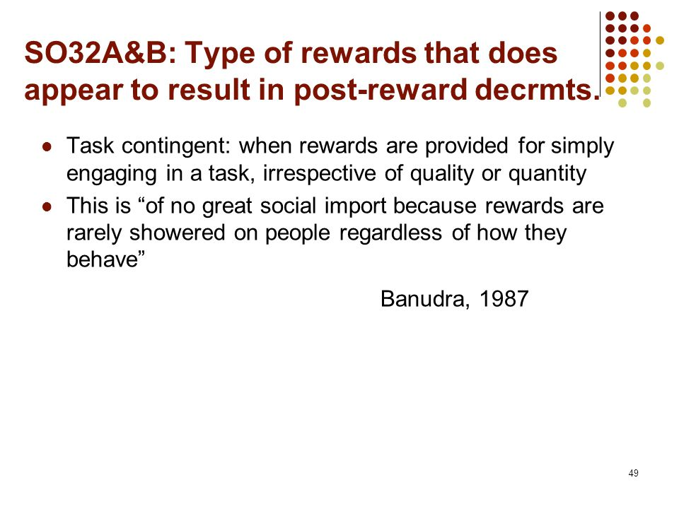 SO32A&B: Type of rewards that does appear to result in post-reward decrmts. Task contingent: when rewards are provided for simply engaging in a task,
